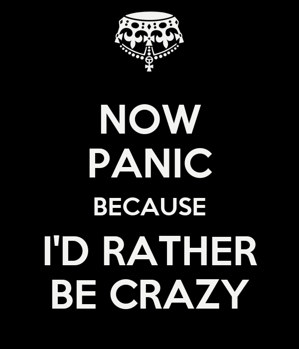 NOW PANIC BECAUSE I'D RATHER BE CRAZY