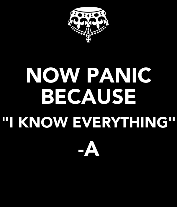 "NOW PANIC BECAUSE ""I KNOW EVERYTHING"" -A"