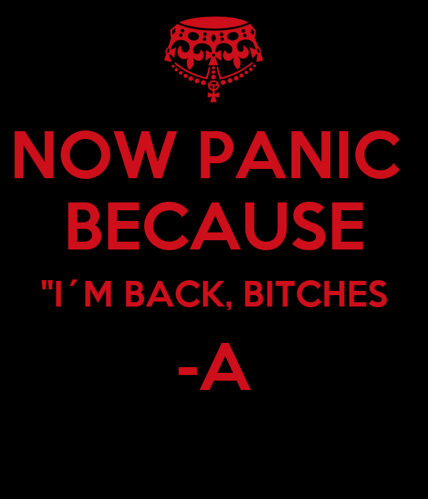 """NOW PANIC  BECAUSE """"I´M BACK, BITCHES -A"""