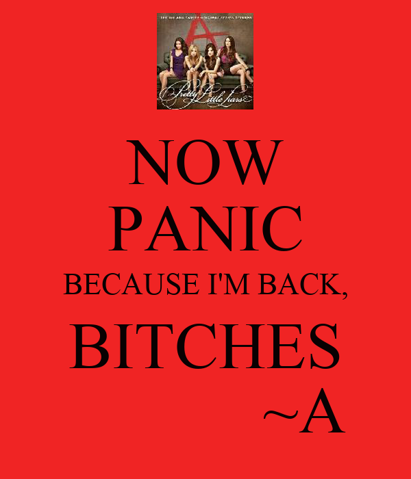 NOW  PANIC BECAUSE I'M BACK,  BITCHES              ~A