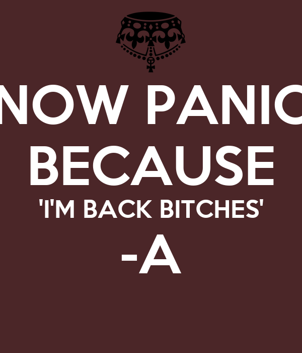 NOW PANIC BECAUSE 'I'M BACK BITCHES' -A