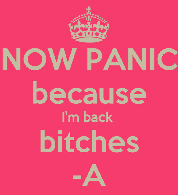 NOW PANIC because I'm back  bitches -A