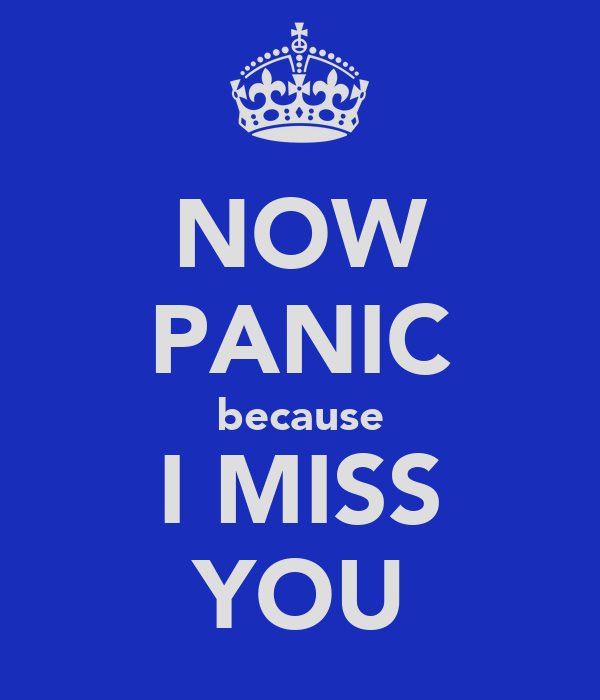 NOW PANIC because I MISS YOU