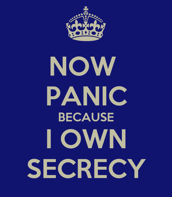 NOW  PANIC BECAUSE I OWN SECRECY