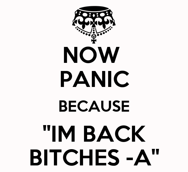NOW  PANIC BECAUSE ''IM BACK BITCHES -A''