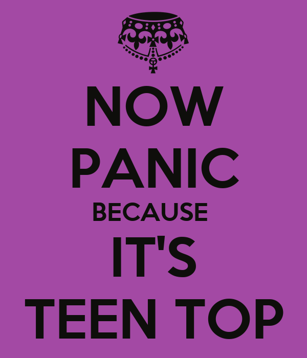 NOW PANIC BECAUSE  IT'S TEEN TOP