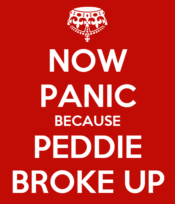 NOW PANIC BECAUSE PEDDIE BROKE UP