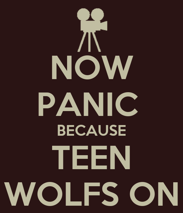 NOW PANIC  BECAUSE TEEN WOLFS ON