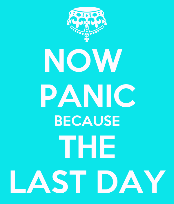 NOW  PANIC BECAUSE THE LAST DAY