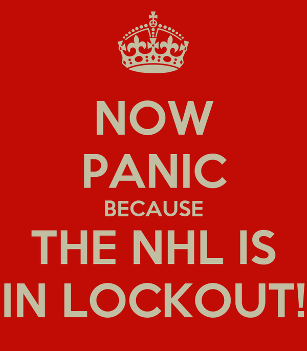 NOW PANIC BECAUSE THE NHL IS IN LOCKOUT!