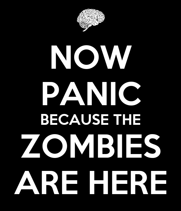 NOW PANIC BECAUSE THE ZOMBIES ARE HERE