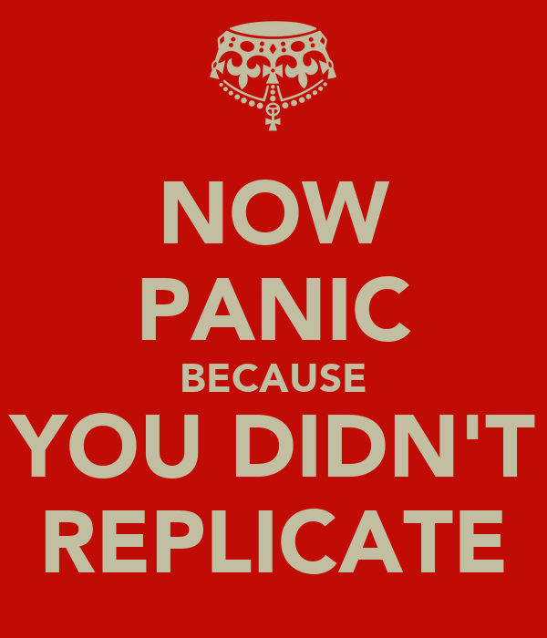 NOW PANIC BECAUSE YOU DIDN'T REPLICATE