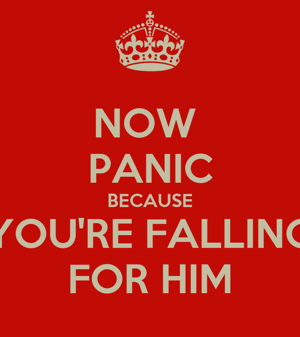 NOW  PANIC BECAUSE YOU'RE FALLING FOR HIM
