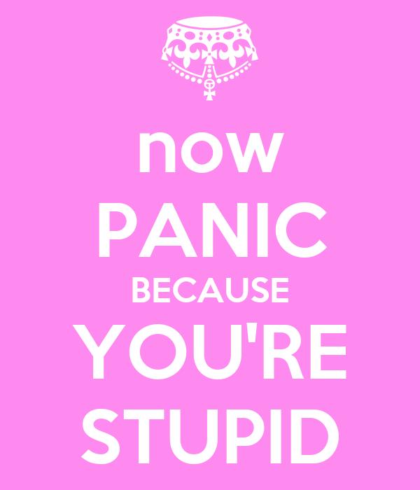 now PANIC BECAUSE YOU'RE STUPID