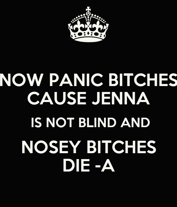 NOW PANIC BITCHES CAUSE JENNA  IS NOT BLIND AND NOSEY BITCHES DIE -A