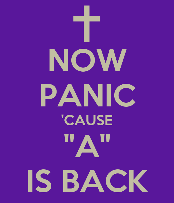 "NOW PANIC 'CAUSE ""A"" IS BACK"