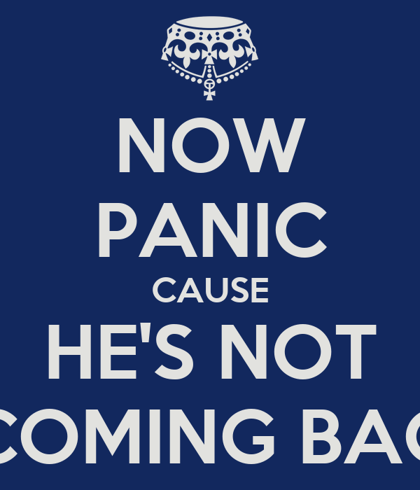 NOW PANIC CAUSE HE'S NOT COMING BAC