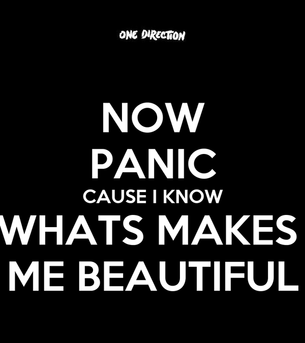 NOW PANIC CAUSE I KNOW WHATS MAKES  ME BEAUTIFUL
