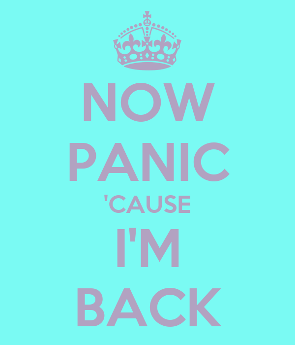 NOW PANIC 'CAUSE I'M BACK