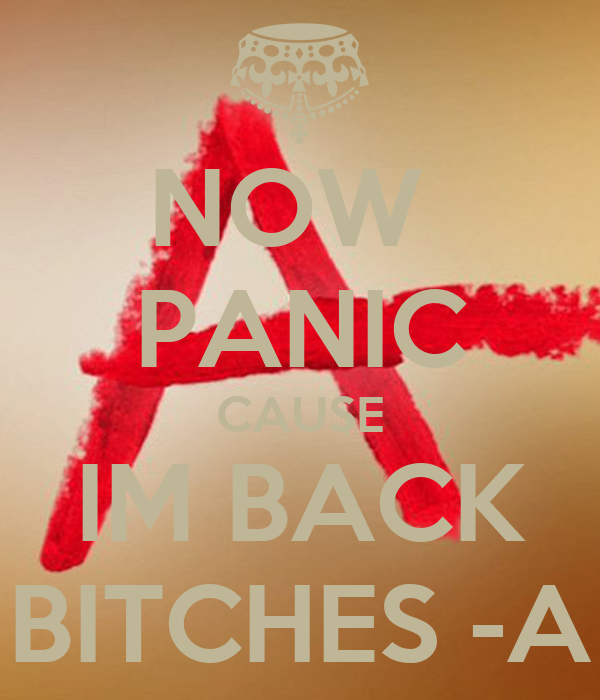 NOW  PANIC CAUSE IM BACK BITCHES -A