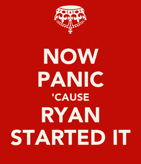 NOW PANIC 'CAUSE RYAN STARTED IT