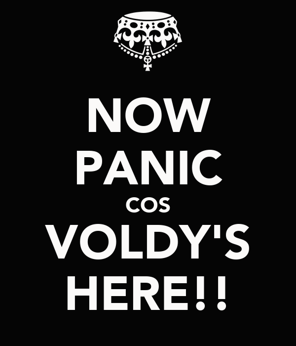 NOW PANIC COS VOLDY'S HERE!!