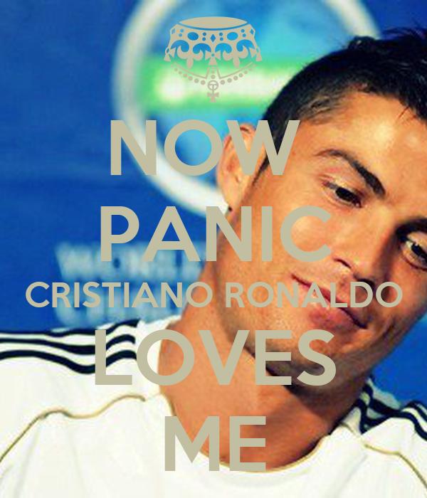 NOW  PANIC CRISTIANO RONALDO LOVES ME