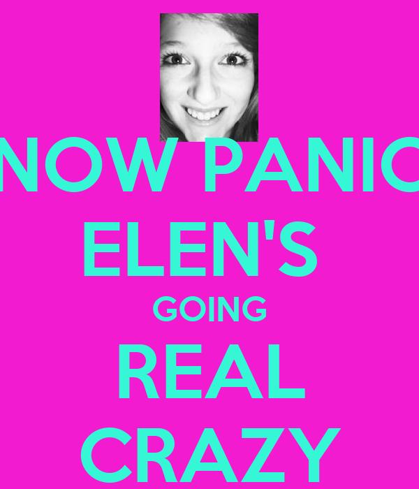 NOW PANIC ELEN'S  GOING REAL CRAZY