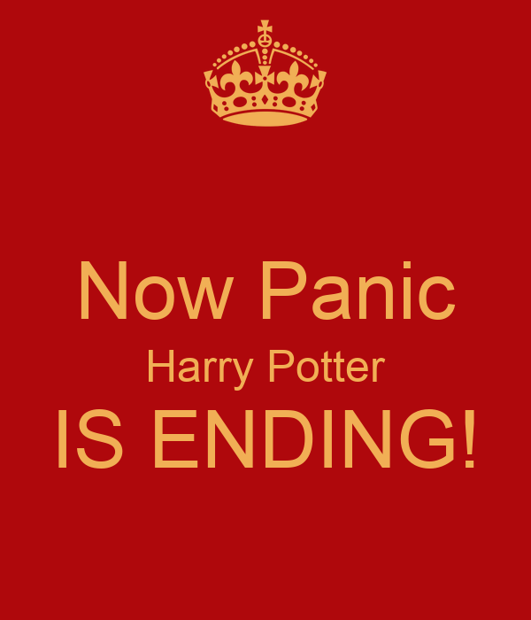 Now Panic Harry Potter IS ENDING!