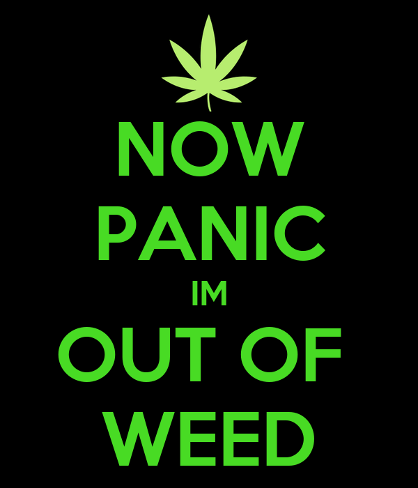 NOW PANIC IM OUT OF  WEED