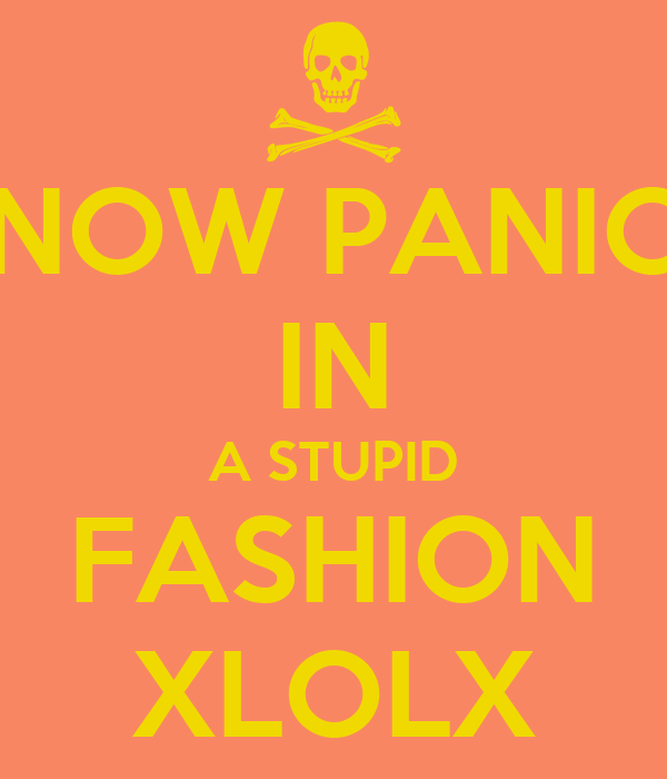 NOW PANIC IN A STUPID FASHION XLOLX