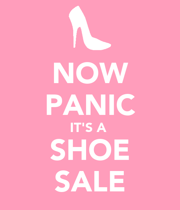 NOW PANIC IT'S A  SHOE SALE