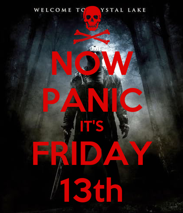 NOW PANIC IT'S FRIDAY 13th
