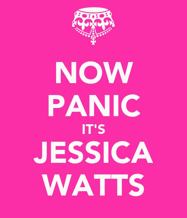 NOW PANIC IT'S JESSICA WATTS