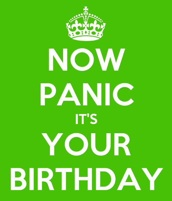NOW PANIC IT'S YOUR BIRTHDAY