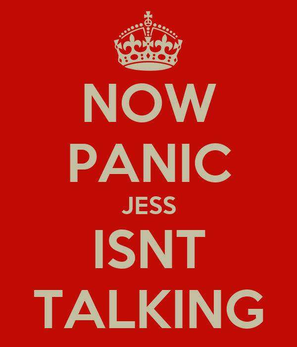 NOW PANIC JESS ISNT TALKING