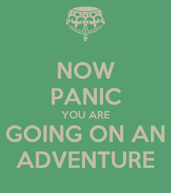 NOW PANIC YOU ARE GOING ON AN ADVENTURE