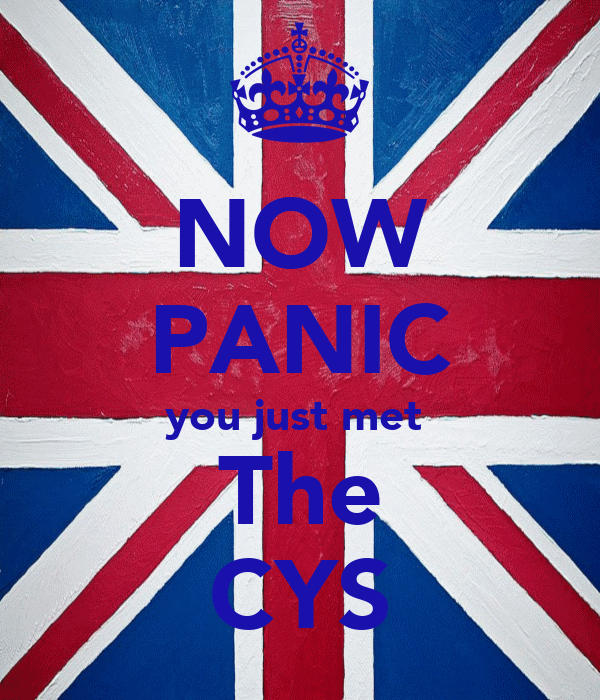 NOW PANIC you just met  The CYS