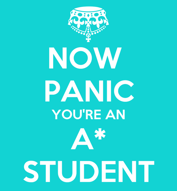 NOW  PANIC YOU'RE AN A* STUDENT