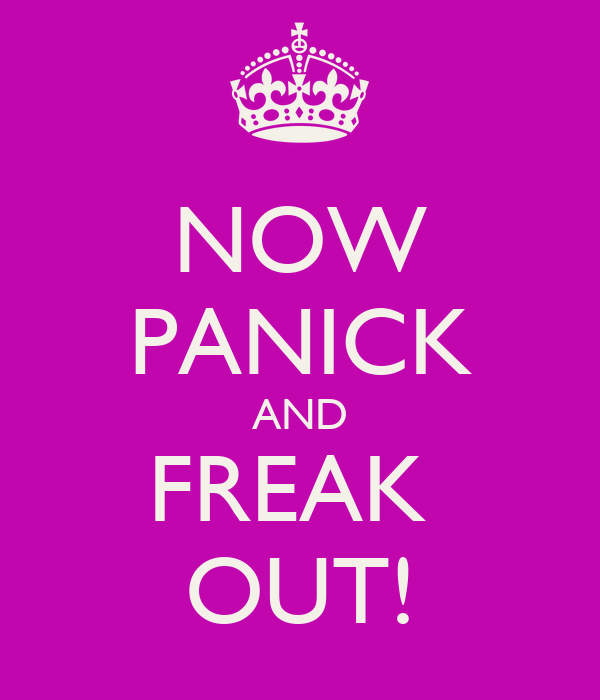 NOW PANICK AND FREAK  OUT!