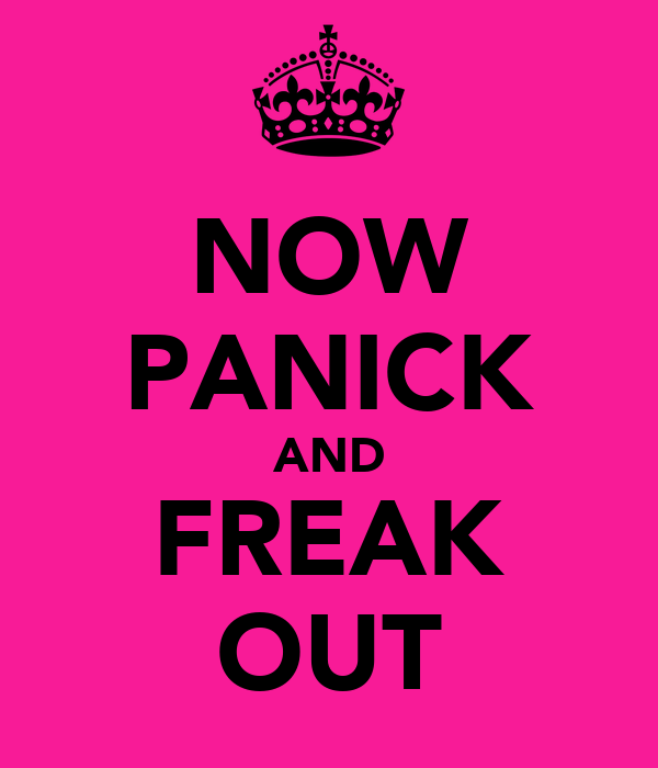 NOW PANICK AND FREAK OUT