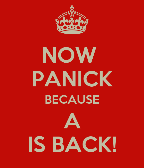 NOW  PANICK BECAUSE A IS BACK!