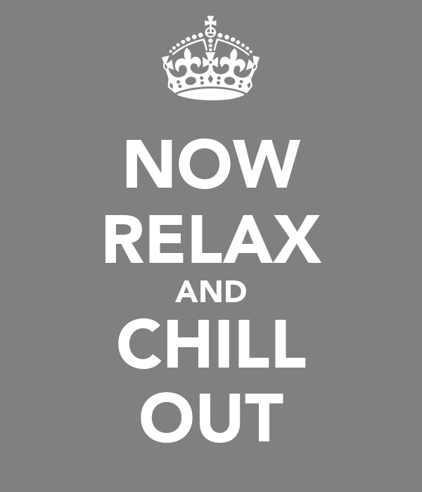 NOW RELAX AND CHILL OUT