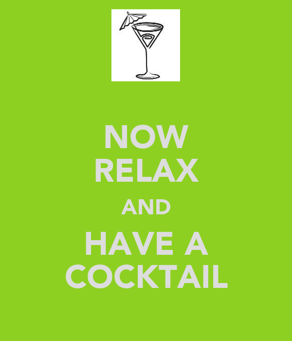 NOW RELAX AND HAVE A COCKTAIL