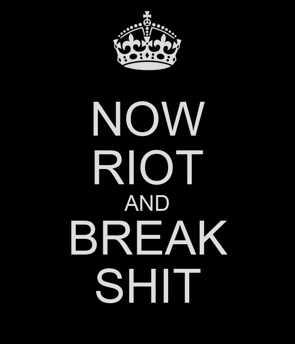 NOW RIOT AND BREAK SHIT
