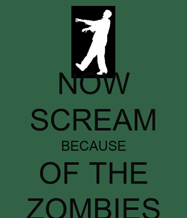 NOW SCREAM BECAUSE OF THE ZOMBIES