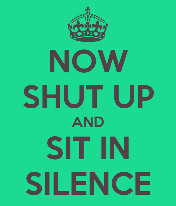 NOW SHUT UP AND SIT IN SILENCE