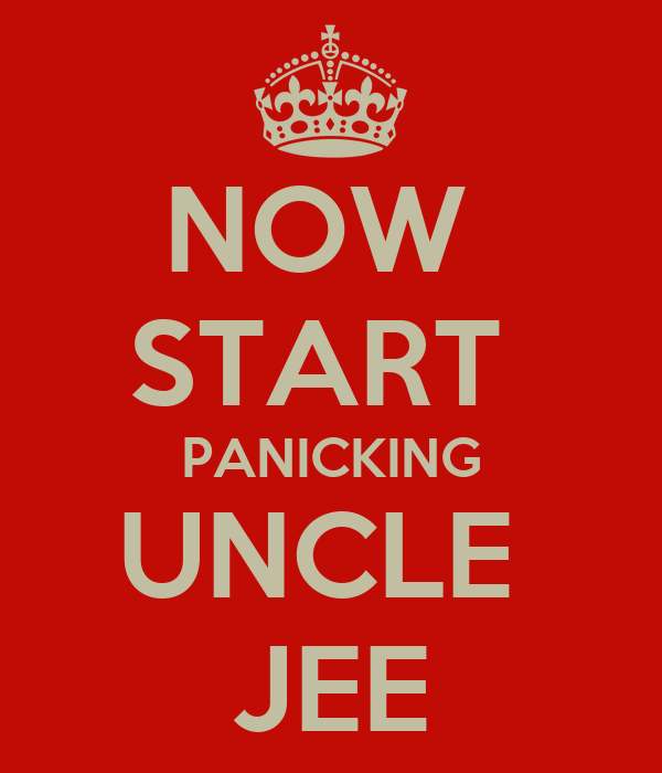NOW  START  PANICKING UNCLE  JEE