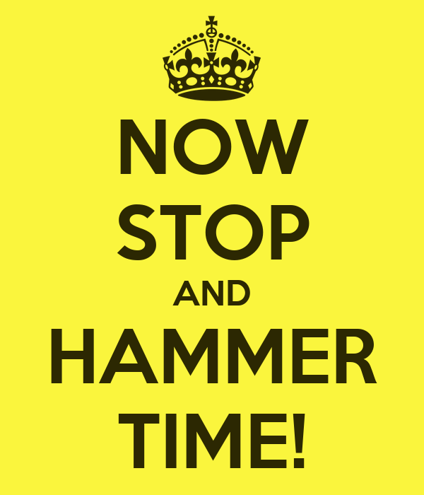 NOW STOP AND HAMMER TIME!