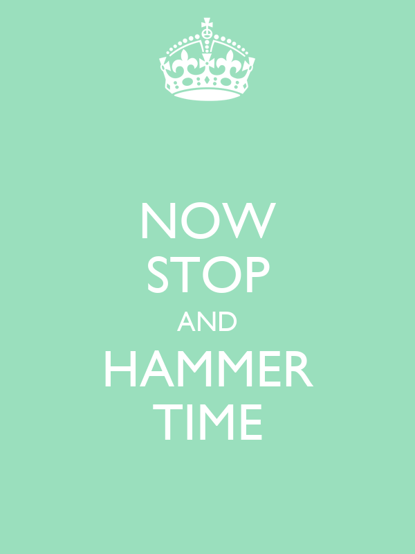 NOW STOP AND HAMMER TIME